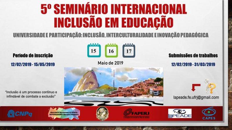 Convite para o 5º Seminário Internacional de Inclusão em Educação. Data do evento: 15, 16 e 17 de maio de 2019. Inscrições de 12 de fevereiro a 15 de maio. Submissão de trabalhos de 12 de fevereiro a 31 de março. Dúvidas pelo email lapeade.fe.ufrj@gmail.com